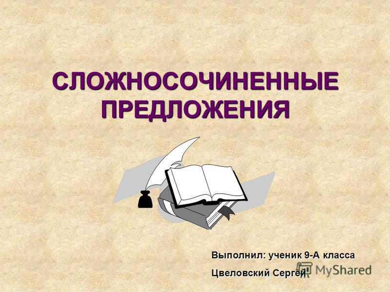 СЛОЖНОСОЧИНЕННЫЕ ПРЕДЛОЖЕНИЯ Выполнил: ученик 9-А класса Цвеловский Сергей
