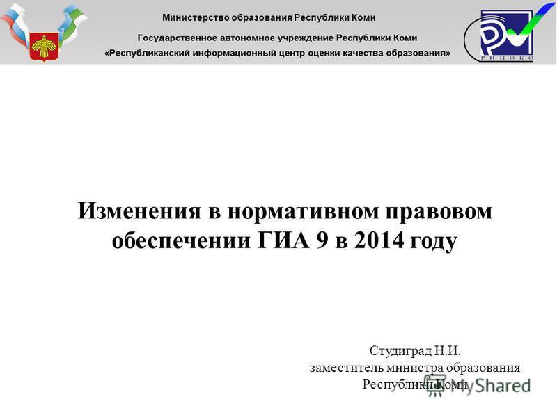 Изменения в нормативном правовом обеспечении ГИА 9 в 2014 году Министерство образования Республики Коми Студиград Н.И. заместитель министра образования Республики Коми