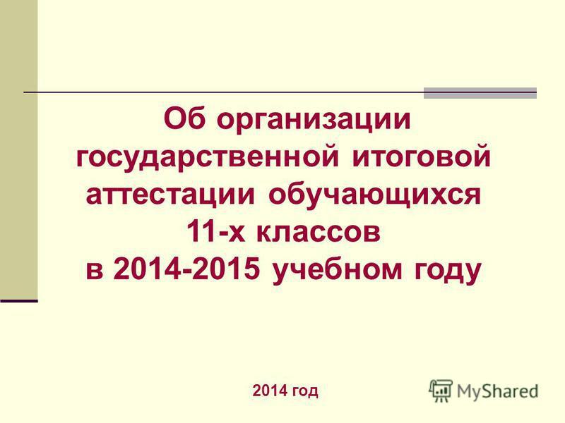 Об организации государственной итоговой аттестации обучающихся 11-х классов в 2014-2015 учебном году 2014 год