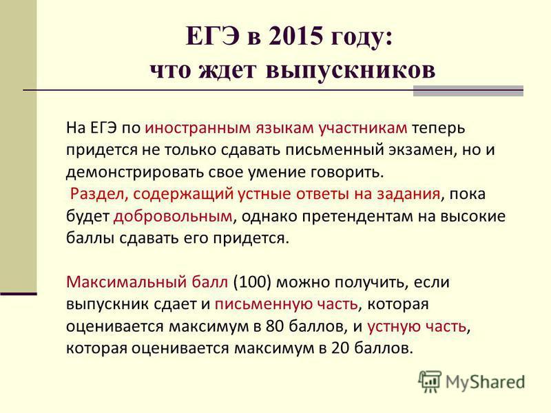 ЕГЭ в 2015 году: что ждет выпускников На ЕГЭ по иностранным языкам участникам теперь придется не только сдавать письменный экзамен, но и демонстрировать свое умение говорить. Раздел, содержащий устные ответы на задания, пока будет добровольным, однак