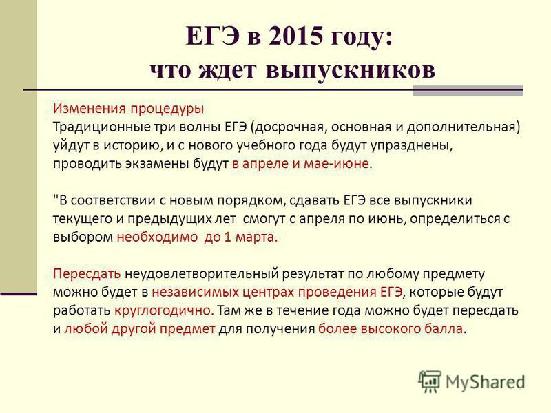 ЕГЭ в 2015 году: что ждет выпускников Изменения процедуры Традиционные три волны ЕГЭ (досрочная, основная и дополнительная) уйдут в историю, и с нового учебного года будут упразднены, проводить экзамены будут в апреле и мае-июне.