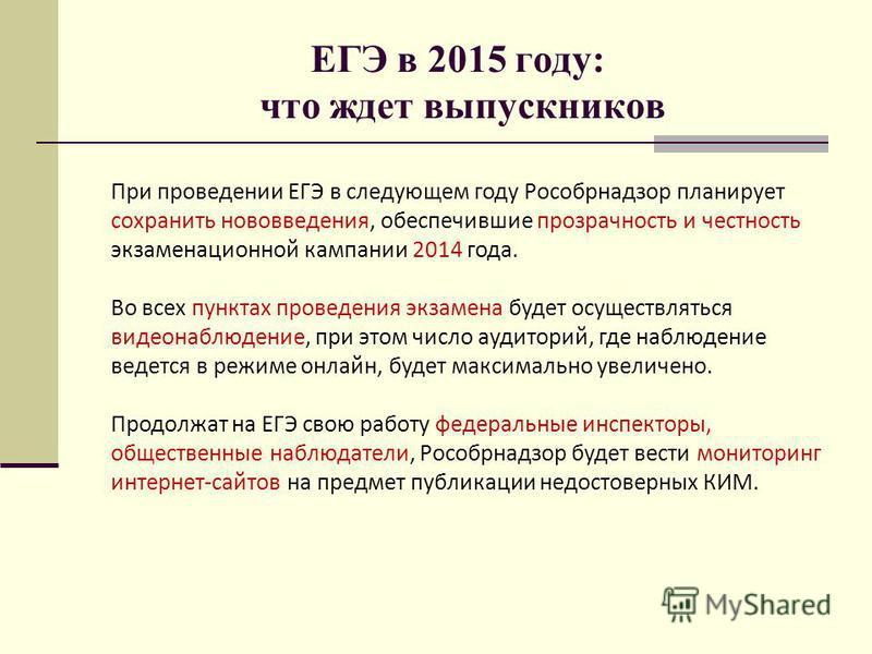 ЕГЭ в 2015 году: что ждет выпускников При проведении ЕГЭ в следующем году Рособрнадзор планирует сохранить нововведения, обеспечившие прозрачность и честность экзаменационной кампании 2014 года. Во всех пунктах проведения экзамена будет осуществлятьс