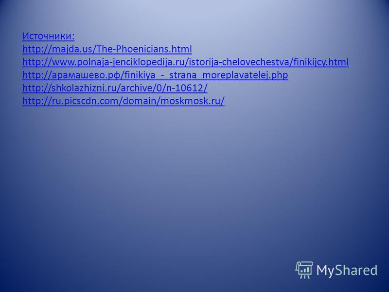 Источники: http://majda.us/The-Phoenicians.html http://www.polnaja-jenciklopedija.ru/istorija-chelovechestva/finikijcy.html http://арамашево.рф/finikiya_-_strana_moreplavatelej.php http://shkolazhizni.ru/archive/0/n-10612/ http://ru.picscdn.com/domai