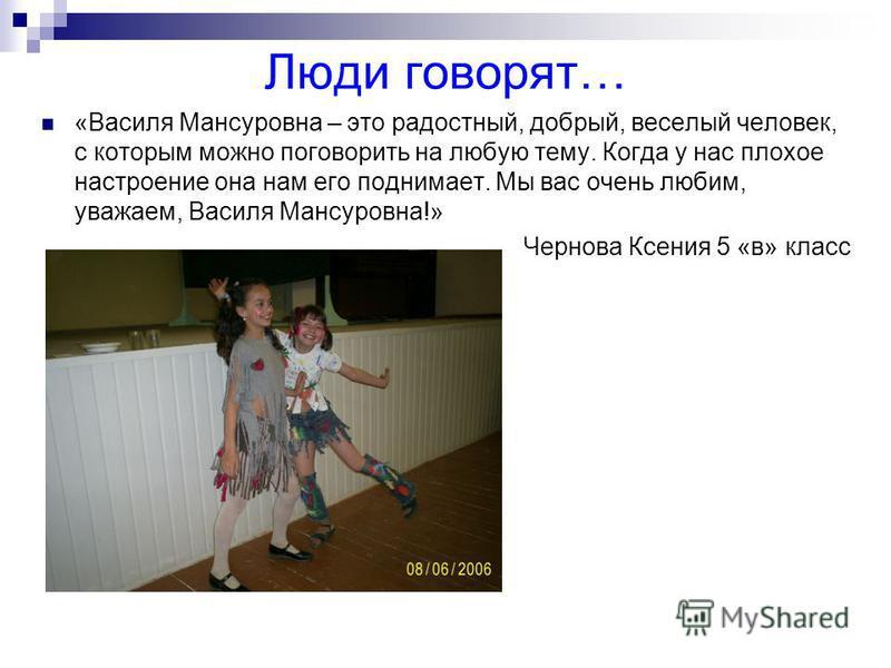 «Василя Мансуровна – это радостный, добрый, веселый человек, с которым можно поговорить на любую тему. Когда у нас плохое настроение она нам его поднимает. Мы вас очень любим, уважаем, Василя Мансуровна!» Чернова Ксения 5 «в» класс Люди говорят…