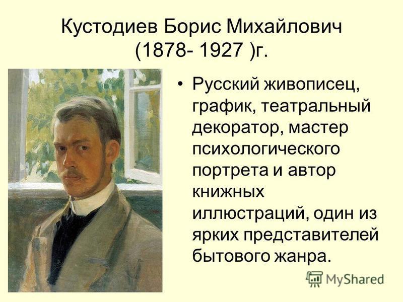 Кустодиев Борис Михайлович (1878- 1927 )г. Русский живописец, график, театральный декоратор, мастер психологического портрета и автор книжных иллюстраций, один из ярких представителей бытового жанра.