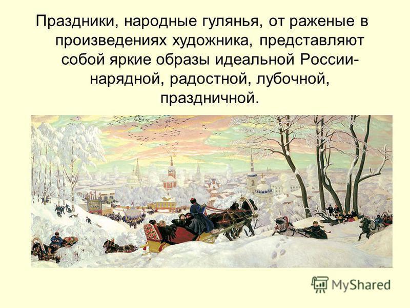 Праздники, народные гулянья, от жареные в произведениях художника, представляют собой яркие образы идеальной России- нарядной, радостной, лубочной, праздничной.
