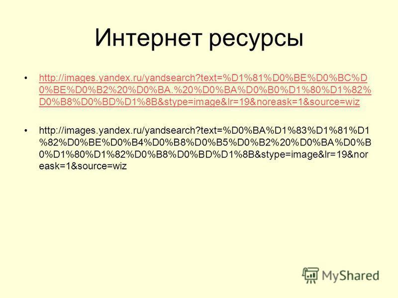Интернет ресурсы http://images.yandex.ru/yandsearch?text=%D1%81%D0%BE%D0%BC%D 0%BE%D0%B2%20%D0%BA.%20%D0%BA%D0%B0%D1%80%D1%82% D0%B8%D0%BD%D1%8B&stype=image&lr=19&noreask=1&source=wizhttp://images.yandex.ru/yandsearch?text=%D1%81%D0%BE%D0%BC%D 0%BE%D