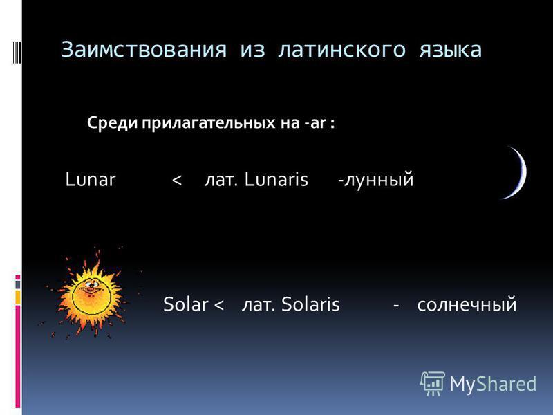 Заимствования из латинского языка Среди прилагательных на -ar : Lunar< лат. Lunaris-лунный Solar < лат. Solaris- солнечный