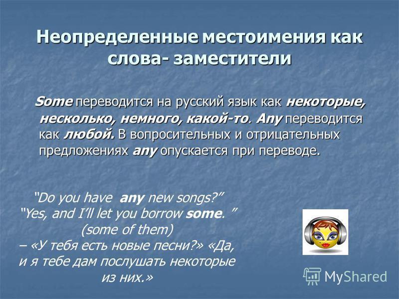 Неопределенные местоимения как слова- заместители Some переводится на русский язык как некоторые, несколько, немного, какой-то. Any переводится как любой. В вопросительных и отрицательных предложениях any опускается при переводе. Some переводится на