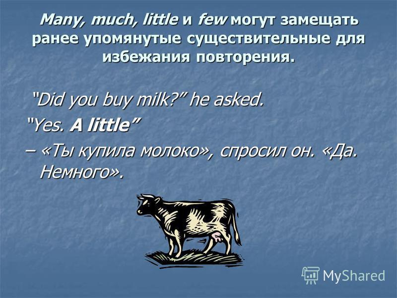 Many, much, little и few могут замещать ранее упомянутые существительные для избежания повторения. Did you buy milk? he asked. Yes. A littleYes. A little – «Ты купила молоко», спросил он. «Да. Немного». (milk)