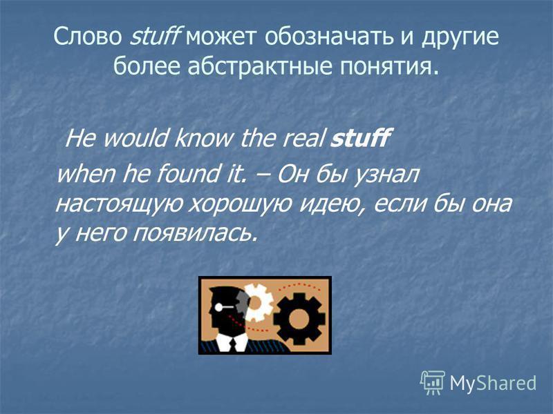 Слово stuff может обозначать и другие более абстрактные понятия. He would know the real stuff when he found it. – Он бы узнал настоящую хорошую идею, если бы она у него появилась. ( idea )