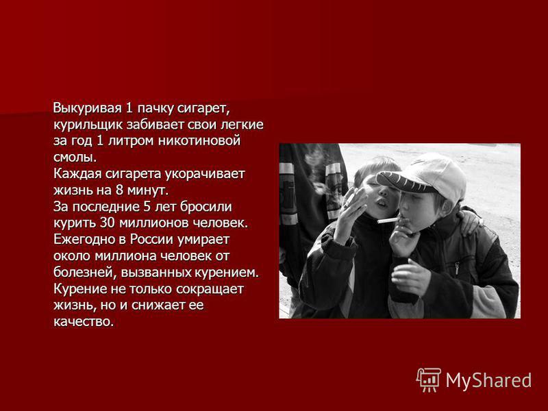 Выкуривая 1 пачку сигарет, курильщик забивает свои легкие за год 1 литром никотиновой смолы. Каждая сигарета укорачивает жизнь на 8 минут. За последние 5 лет бросили курить 30 миллионов человек. Ежегодно в России умирает около миллиона человек от бол