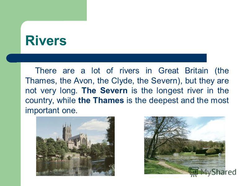 Rivers There are a lot of rivers in Great Britain (the Thames, the Avon, the Clyde, the Severn), but they are not very long. The Severn is the longest river in the country, while the Thames is the deepest and the most important one.