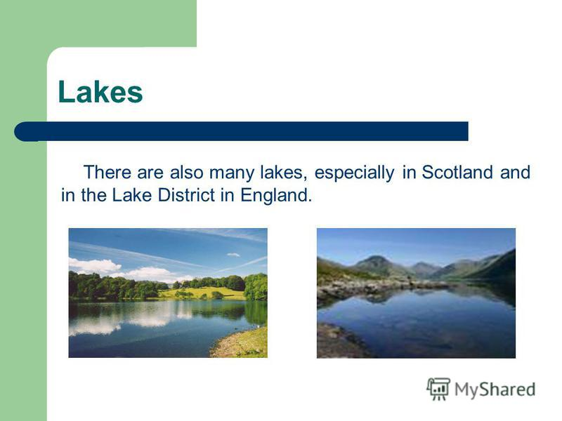 Lakes There are also many lakes, especially in Scotland and in the Lake District in England.