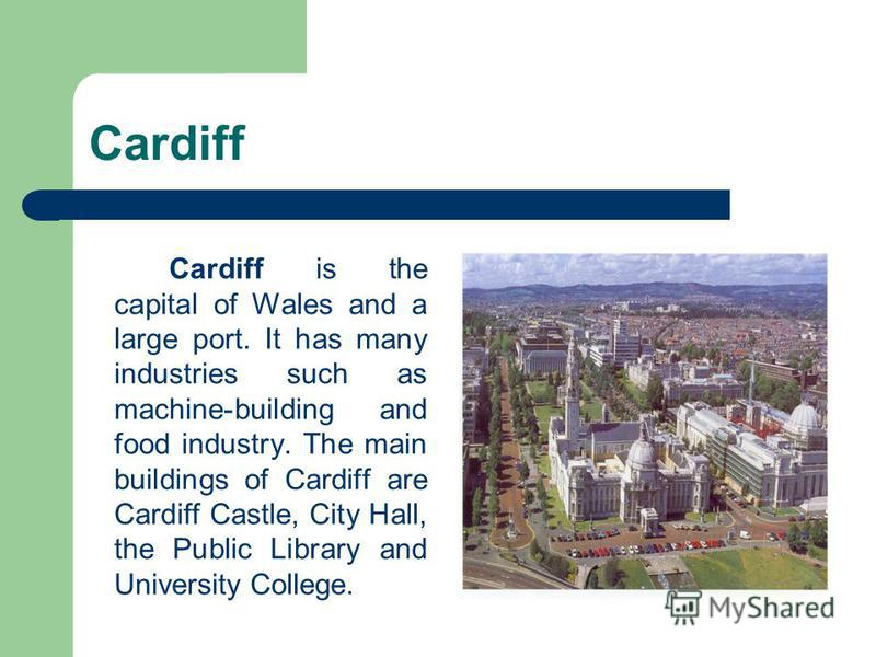 Cardiff Cardiff is the capital of Wales and a large port. It has many industries such as machine-building and food industry. The main buildings of Cardiff are Cardiff Castle, City Hall, the Public Library and University College.