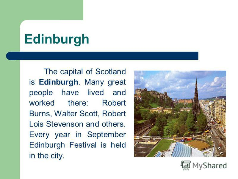Edinburgh The capital of Scotland is Edinburgh. Many great people have lived and worked there: Robert Burns, Walter Scott, Robert Lois Stevenson and others. Every year in September Edinburgh Festival is held in the city.