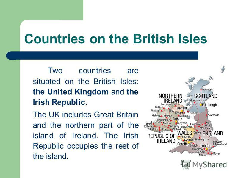 Countries on the British Isles Two countries are situated on the British Isles: the United Kingdom and the Irish Republic. The UK includes Great Britain and the northern part of the island of Ireland. The Irish Republic occupies the rest of the islan