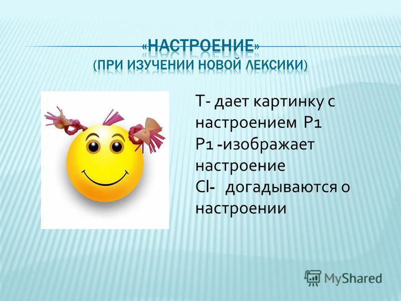 Т- дает картинку с настроением Р1 Р1 - изображает настроение С l- догадываются о настроении