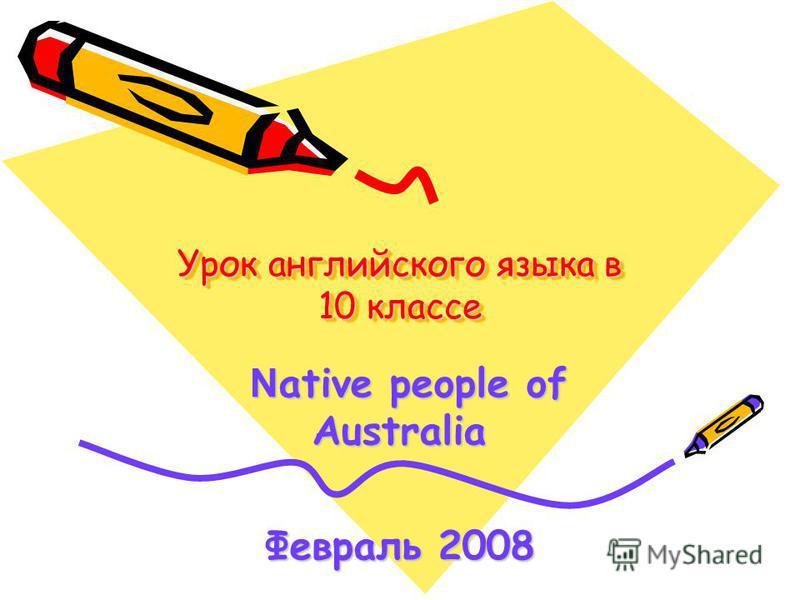 Урок английского языка в 10 классе N ative people of Australia N ative people of Australia Февраль 2008