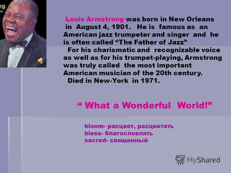 Louis Armstrong was born in New Orleans in August 4, 1901. He is famous as an American jazz trumpeter and singer and he is often called The Father of Jazz For his charismatic and recognizable voice as well as for his trumpet-playing, Armstrong was tr