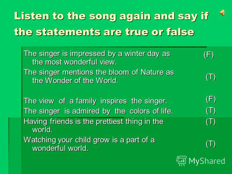 Listen to the song again and say if the statements are true or false The singer is impressed by a winter day as the most wonderful view. The singer mentions the bloom of Nature as the Wonder of the World. The view of a family inspires the singer. The