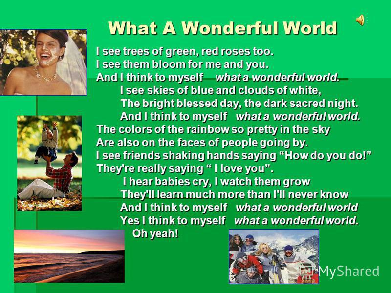 What A Wonderful World What A Wonderful World I see trees of green, red roses too. I see them bloom for me and you. And I think to myself what a wonderful world. I see skies of blue and clouds of white, I see skies of blue and clouds of white, The br