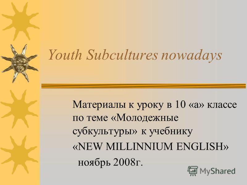Youth Subcultures nowadays Материалы к уроку в 10 «а» классе по теме «Молодежные субкультуры» к учебнику «NEW MILLINNIUM ENGLISH» ноябрь 2008г.