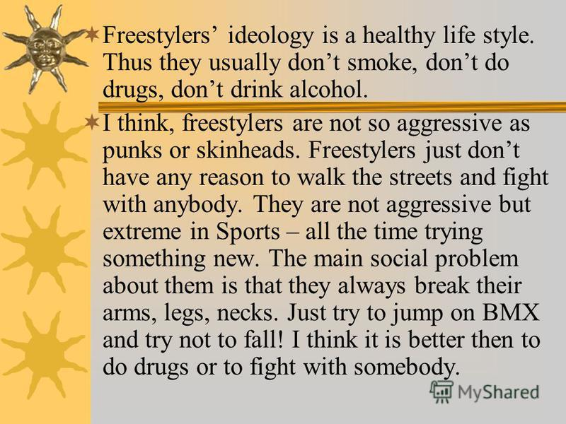 Freestylers ideology is a healthy life style. Thus they usually dont smoke, dont do drugs, dont drink alcohol. I think, freestylers are not so aggressive as punks or skinheads. Freestylers just dont have any reason to walk the streets and fight with