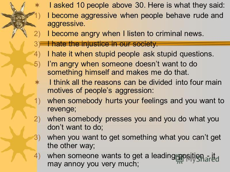 I asked 10 people above 30. Here is what they said: 1) I become aggressive when people behave rude and aggressive. 2) I become angry when I listen to criminal news. 3) I hate the injustice in our society. 4) I hate it when stupid people ask stupid qu