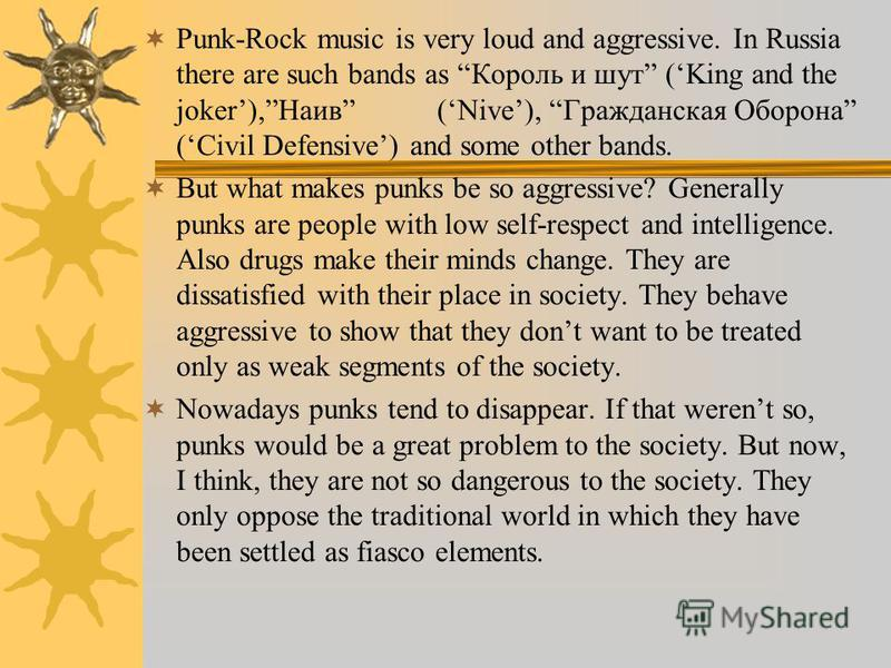 Punk-Rock music is very loud and aggressive. In Russia there are such bands as Король и шут (King and the joker),Наив (Nive), Гражданская Оборона (Civil Defensive) and some other bands. But what makes punks be so aggressive? Generally punks are peopl
