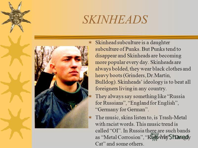SKINHEADS Skinhead subculture is a daughter subculture of Punks. But Punks tend to disappear and Skinheads are becoming more popular every day. Skinheads are always bolded, they wear black clothes and heavy boots (Grinders, Dr.Martin, Bulldog). Skinh