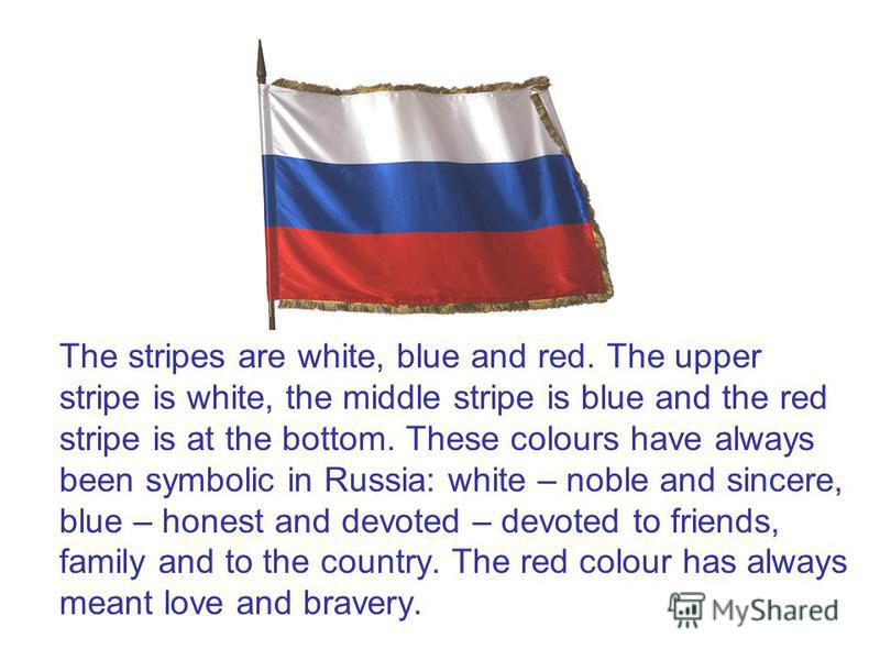 The stripes are white, blue and red. The upper stripe is white, the middle stripe is blue and the red stripe is at the bottom. These colours have always been symbolic in Russia: white – noble and sincere, blue – honest and devoted – devoted to friend