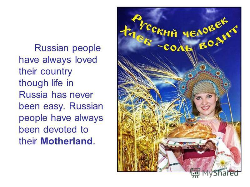 Russian people have always loved their country though life in Russia has never been easy. Russian people have always been devoted to their Motherland.