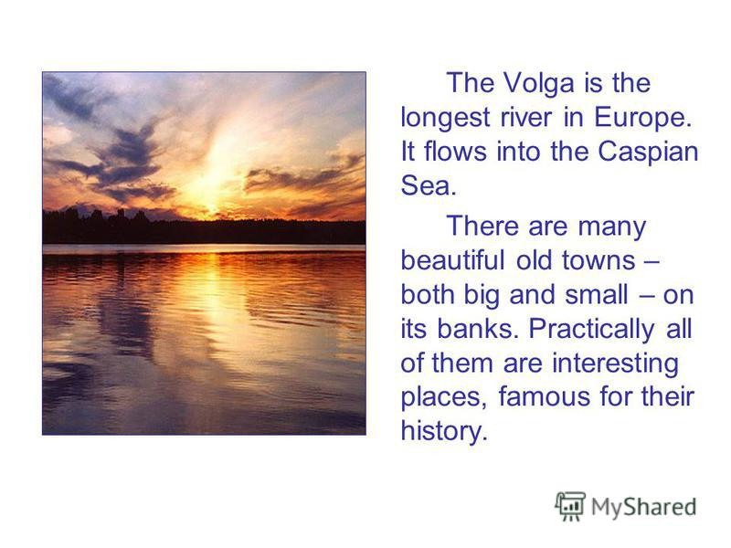 The Volga is the longest river in Europe. It flows into the Caspian Sea. There are many beautiful old towns – both big and small – on its banks. Practically all of them are interesting places, famous for their history.