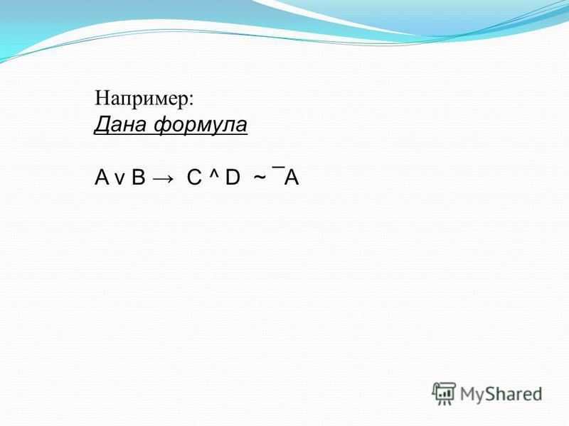 Например: Дана формула A v B C ^ D ~ ¯A