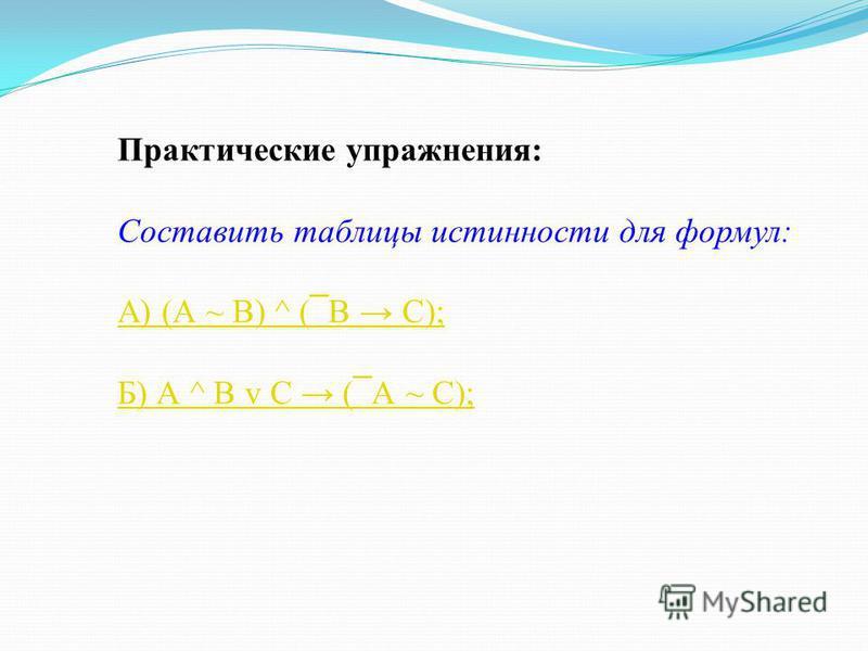 Практические упражнения: Составить таблицы истинности для формул: А) (А ~ В) ^ ( ¯ В С); Б) А ^ В v С ( ¯ А ~ С);