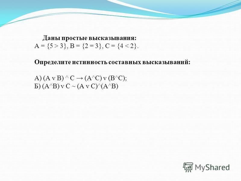 Даны простые высказывания: А = {5 > 3}, В = {2 = 3}, С = {4 < 2}. Определите истинность составных высказываний: А) (А v В) ^ С (А^С) v (В^С); Б) (А^В) v С ~ (А v С)^(А^В)