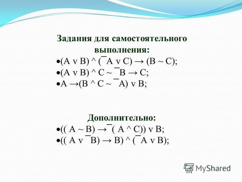 Задания для самостоятельного выполнения: (А v В) ^ ( ¯ А v С) (В ~ С); (А v В) ^ С ~ ¯ В С; А (В ^ С ~ ¯ А) v В; Дополнительно: (( А ~ В) ¯ ( А ^ С)) v В; (( А v ¯ В) В) ^ ( ¯ А v В);