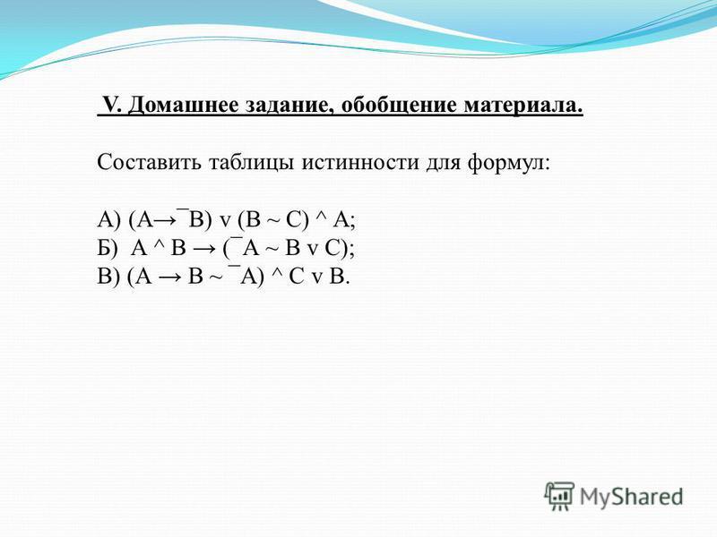 V. Домашнее задание, обобщение материала. Составить таблицы истинности для формул: А) (А¯В) v (В ~ С) ^ А; Б) А ^ В (¯А ~ В v С); В) (А В ~ ¯А) ^ С v В.