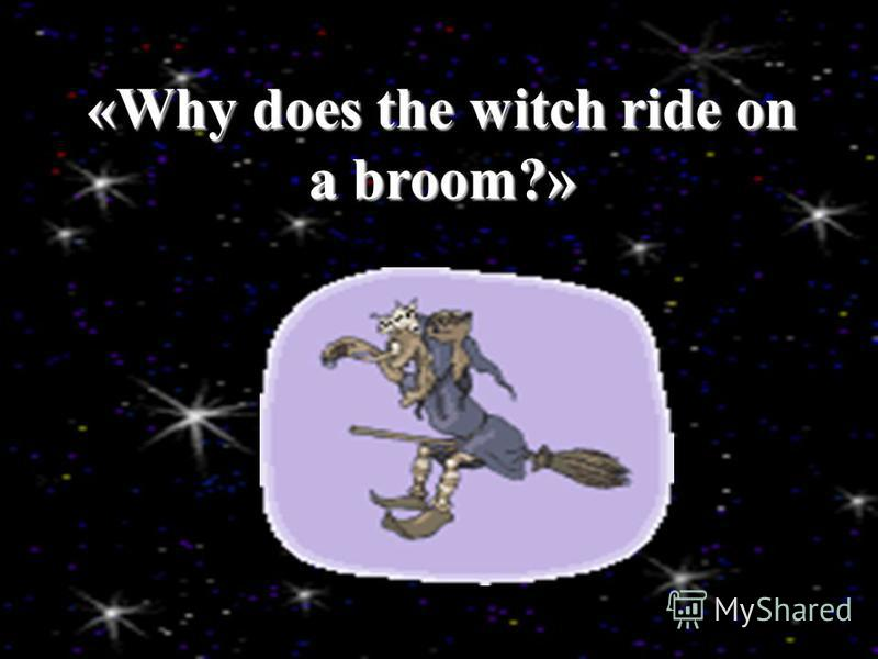 «Why does the witch ride on a broom?»