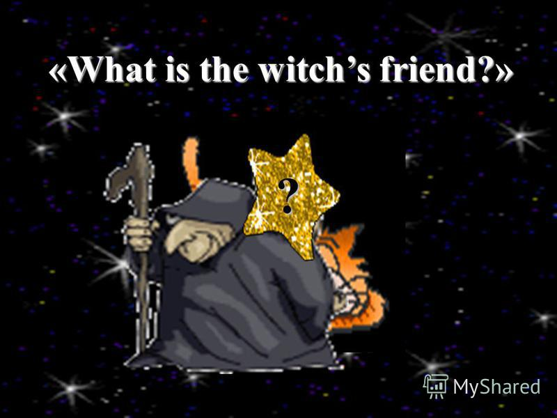 ? «What is the witchs friend?»