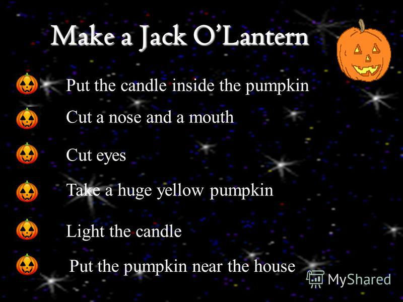 Make a Jack OLantern Put the candle inside the pumpkin. Cut a nose and a mouth Cut eyes Take a huge yellow pumpkin Light the candle Put the pumpkin near the house