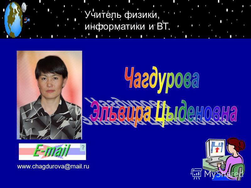 www.chagdurova@mail.ru Учитель физики, информатики и ВТ.