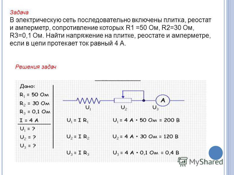 Задача В электрическую сеть последовательно включены плитка, реостат и амперметр, сопротивление которых R1 =50 Ом, R2=30 Ом, R3=0,1 Ом. Найти напряжение на плитке, реостате и амперметре, если в цепи протекает ток равный 4 А. Решения задач :
