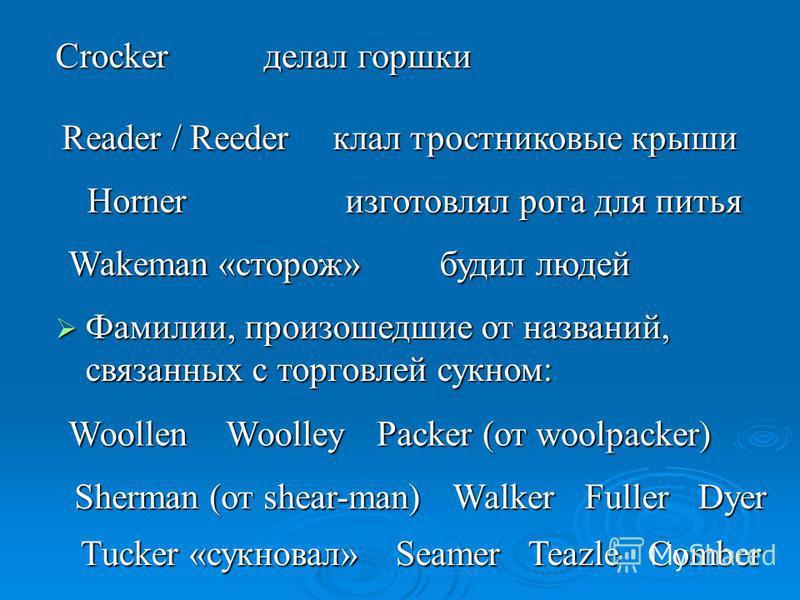 делал горшки Crocker Reader / Reeder клал тростниковые крыши изготовлял рога для питья будил людей Wakeman «сторож» Horner Фамилии, произошедшие от названий, связанных с торговлей сукном: Фамилии, произошедшие от названий, связанных с торговлей сукно