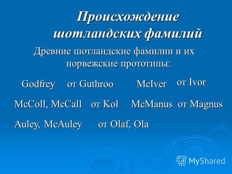 Происхождение шотландских фамилий Древние шотландские фамилии и их норвежские прототипы: Godfrey от Guthroo McIver от Ivor McColl, McCall от Kol Auley, McAuley от Olaf, Ola McManus от Magnus