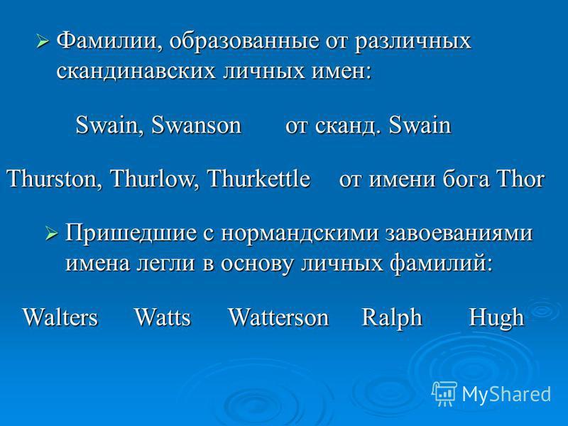 Фамилии, образованные от различных скандинавских личных имен: Фамилии, образованные от различных скандинавских личных имен: Swain, Swanson от сканд. Swain Thurston, Thurlow, Thurkettle от имени бога Thor Пришедшие с нормандскими завоеваниями имена ле