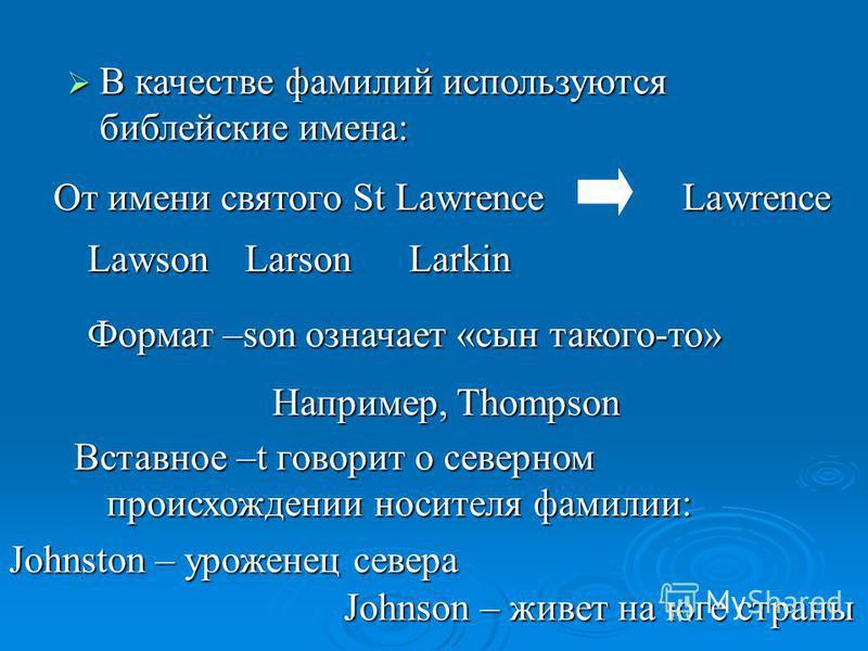 В качестве фамилий используются библейские имена: От имени святого St Lawrence Lawrence LawsonLarsonLarkin Формат –son означает «сын такого-то» Например, Thompson Вставное –t говорит о северном происхождении носителя фамилии: Johnston – уроженец севе