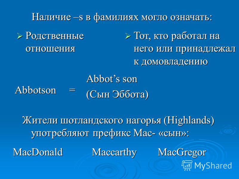 Наличие –s в фамилиях могло означать: Родственные отношения Родственные отношения Abbotson = Abbots son (Сын Эббота) Тот, кто работал на него или принадлежал к домовладению Тот, кто работал на него или принадлежал к домовладению Жители шотландского н