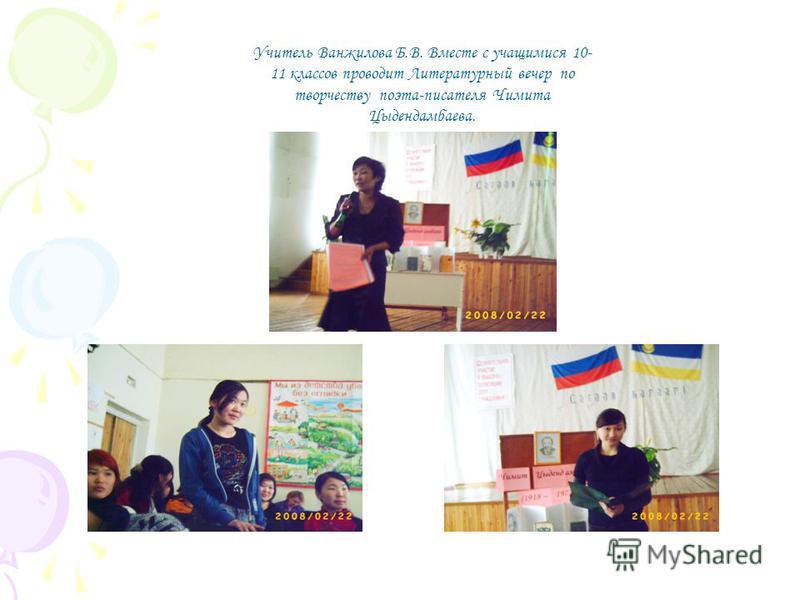 Учитель Ванжилова Б.В. Вместе с учащимися 10- 11 классов проводит Литературный вечер по творчеству поэта-писателя Чимита Цыдендамбаева.